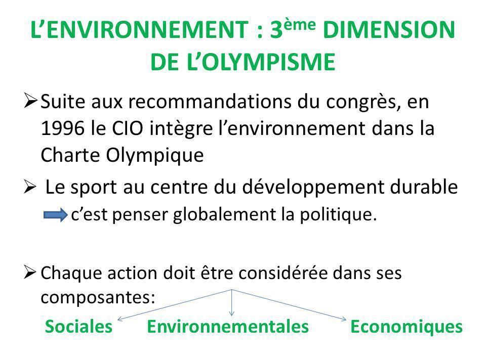 LENVIRONNEMENT : 3 ème DIMENSION DE LOLYMPISME Suite aux recommandations du congrès, en 1996 le CIO intègre lenvironnement dans la Charte Olympique Le sport au centre du développement durable cest penser globalement la politique.