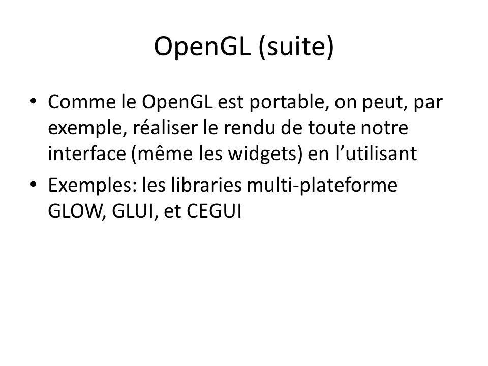 OpenGL (suite) Comme le OpenGL est portable, on peut, par exemple, réaliser le rendu de toute notre interface (même les widgets) en lutilisant Exemples: les libraries multi-plateforme GLOW, GLUI, et CEGUI