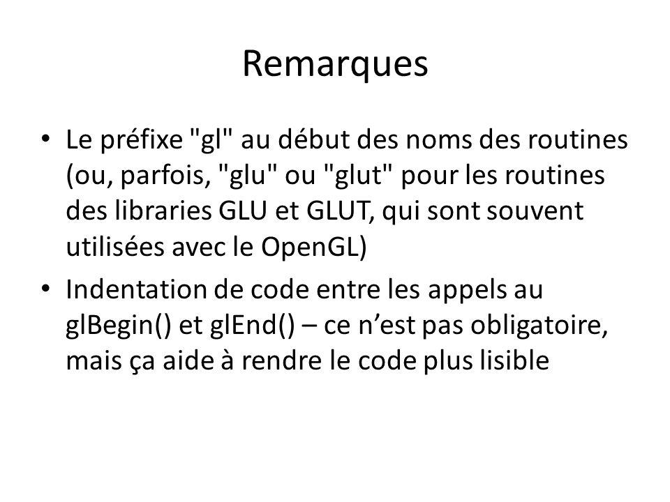 Remarques Le préfixe gl au début des noms des routines (ou, parfois, glu ou glut pour les routines des libraries GLU et GLUT, qui sont souvent utilisées avec le OpenGL) Indentation de code entre les appels au glBegin() et glEnd() – ce nest pas obligatoire, mais ça aide à rendre le code plus lisible