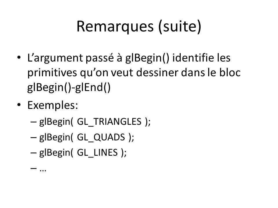 Remarques (suite) Largument passé à glBegin() identifie les primitives quon veut dessiner dans le bloc glBegin()-glEnd() Exemples: – glBegin( GL_TRIANGLES ); – glBegin( GL_QUADS ); – glBegin( GL_LINES ); – …