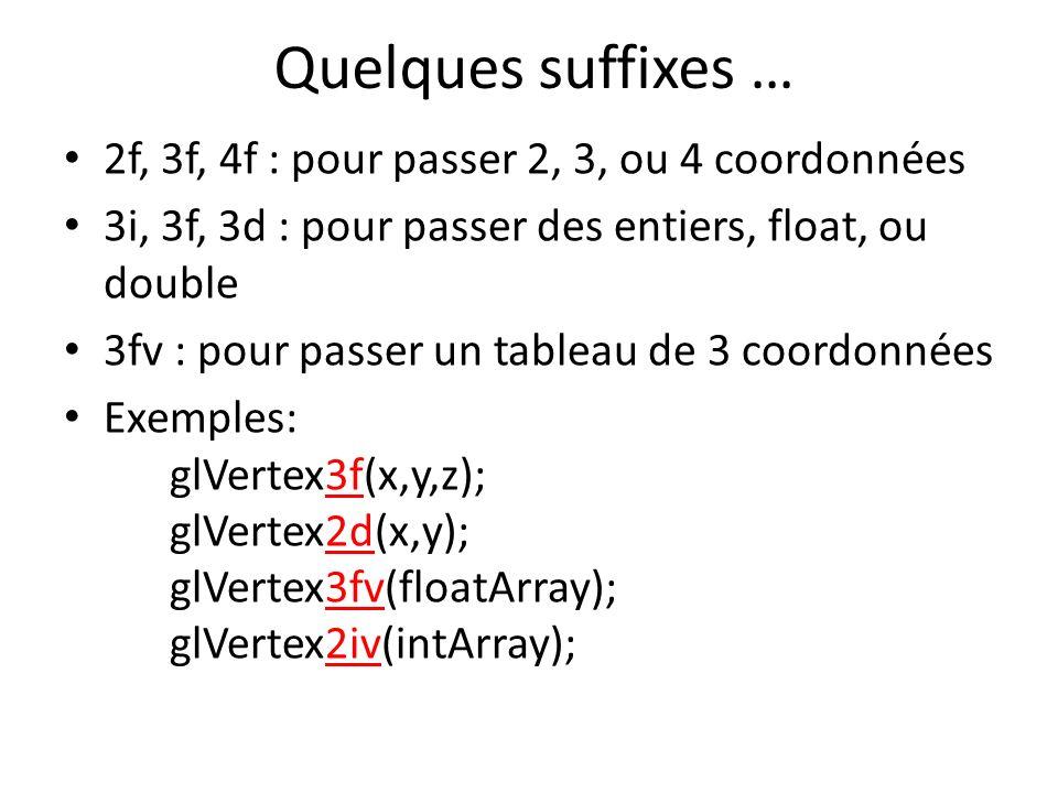 Quelques suffixes … 2f, 3f, 4f : pour passer 2, 3, ou 4 coordonnées 3i, 3f, 3d : pour passer des entiers, float, ou double 3fv : pour passer un tableau de 3 coordonnées Exemples: glVertex3f(x,y,z); glVertex2d(x,y); glVertex3fv(floatArray); glVertex2iv(intArray);