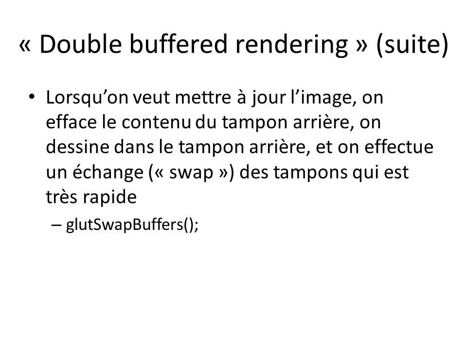 « Double buffered rendering » (suite) Lorsquon veut mettre à jour limage, on efface le contenu du tampon arrière, on dessine dans le tampon arrière, et on effectue un échange (« swap ») des tampons qui est très rapide – glutSwapBuffers();