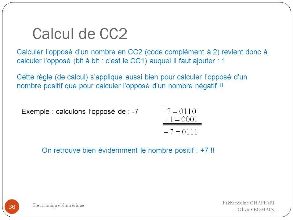 Calcul de CC2 Electronique Numérique 36 Calculer lopposé dun nombre en CC2 (code complément à 2) revient donc à calculer lopposé (bit à bit : cest le