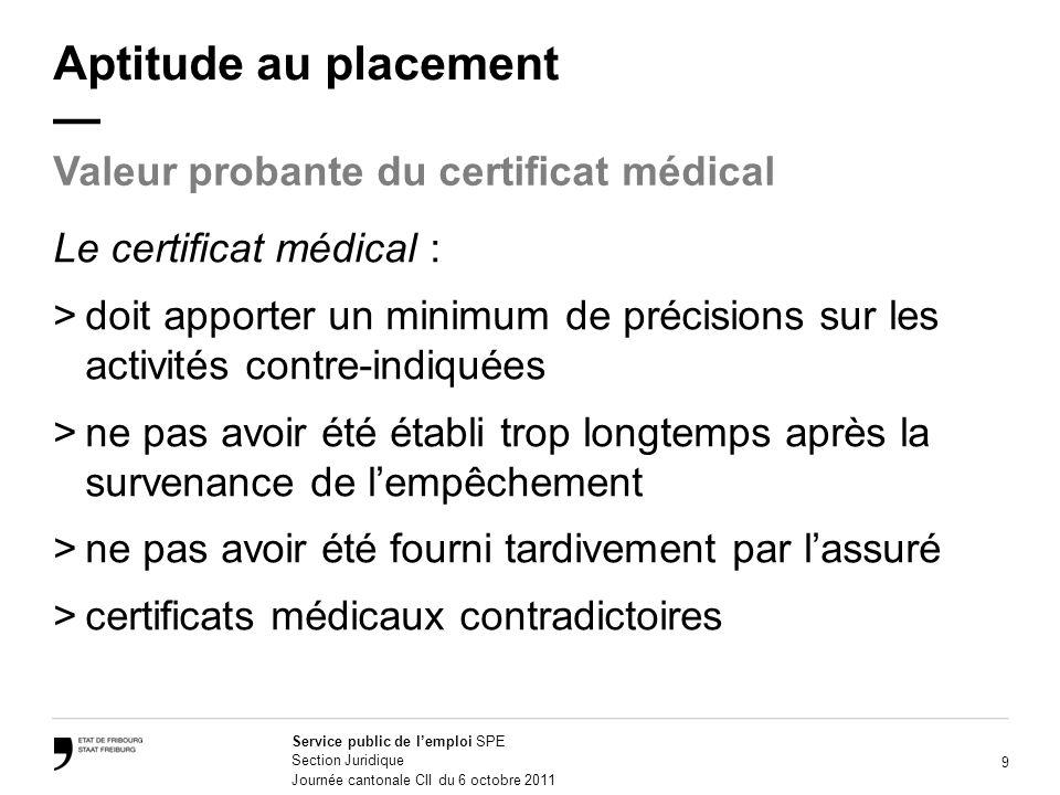 9 Service public de lemploi SPE Section Juridique Journée cantonale CII du 6 octobre 2011 Aptitude au placement Le certificat médical : >doit apporter