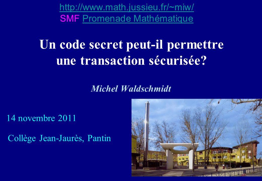 Un code secret peut-il permettre une transaction sécurisée? Michel Waldschmidt 14 novembre 2011 Collège Jean-Jaurès, Pantin http://www.math.jussieu.fr