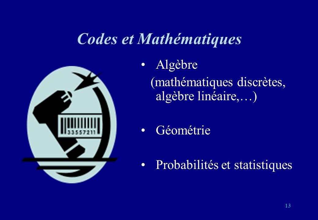 13 Codes et Mathématiques Algèbre (mathématiques discrètes, algèbre linéaire,…) Géométrie Probabilités et statistiques