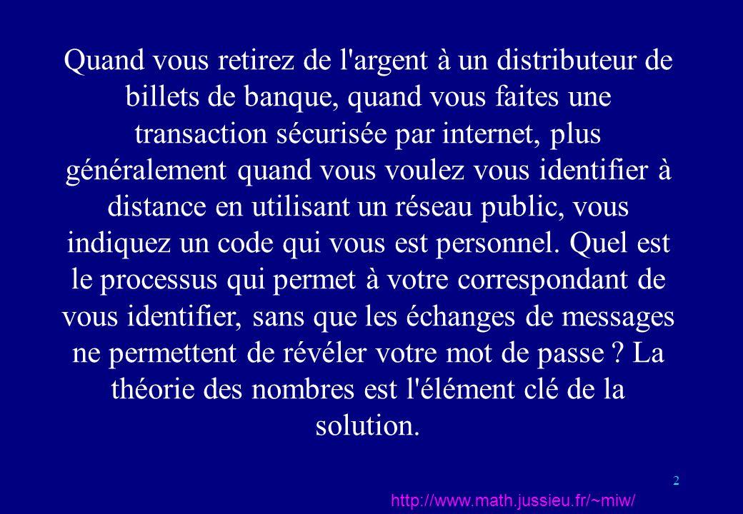 2 http://www.math.jussieu.fr/~miw/ Quand vous retirez de l argent à un distributeur de billets de banque, quand vous faites une transaction sécurisée par internet, plus généralement quand vous voulez vous identifier à distance en utilisant un réseau public, vous indiquez un code qui vous est personnel.