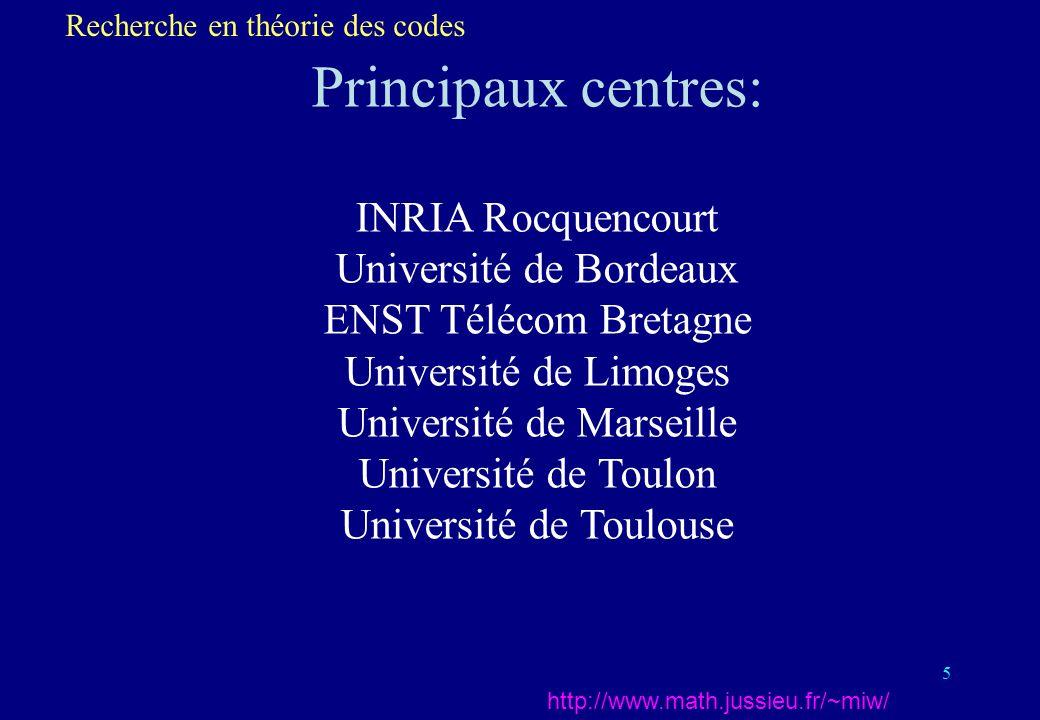 5 Principaux centres: INRIA Rocquencourt Université de Bordeaux ENST Télécom Bretagne Université de Limoges Université de Marseille Université de Toulon Université de Toulouse Recherche en théorie des codes http://www.math.jussieu.fr/~miw/