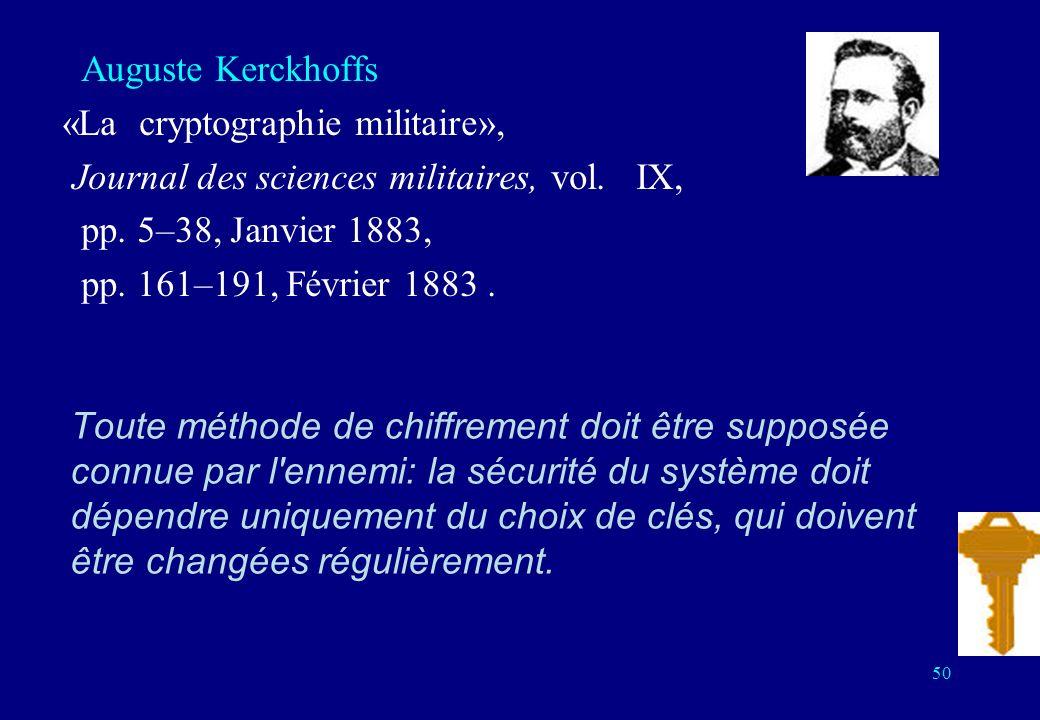 Toute méthode de chiffrement doit être supposée connue par l ennemi: la sécurité du système doit dépendre uniquement du choix de clés, qui doivent être changées régulièrement.