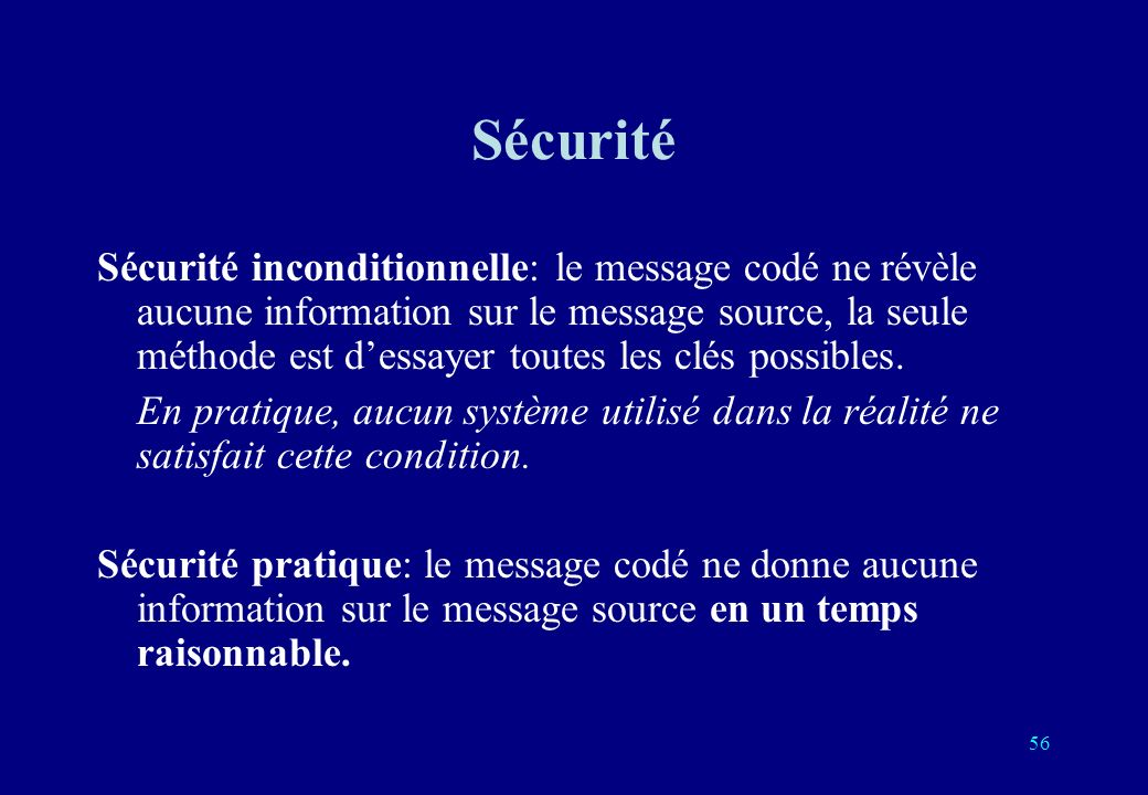 Sécurité Sécurité inconditionnelle: le message codé ne révèle aucune information sur le message source, la seule méthode est dessayer toutes les clés possibles.