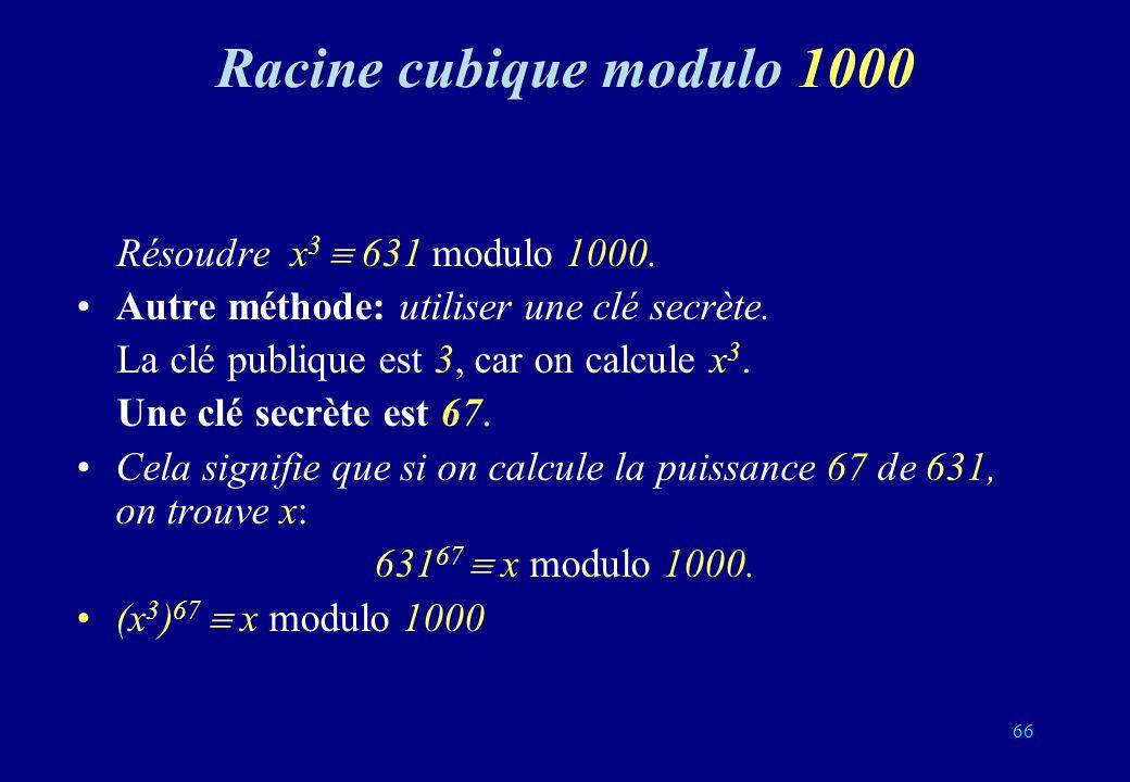 Racine cubique modulo 1000 Résoudre x 3 631 modulo 1000. Autre méthode: utiliser une clé secrète. La clé publique est 3, car on calcule x 3. Une clé s