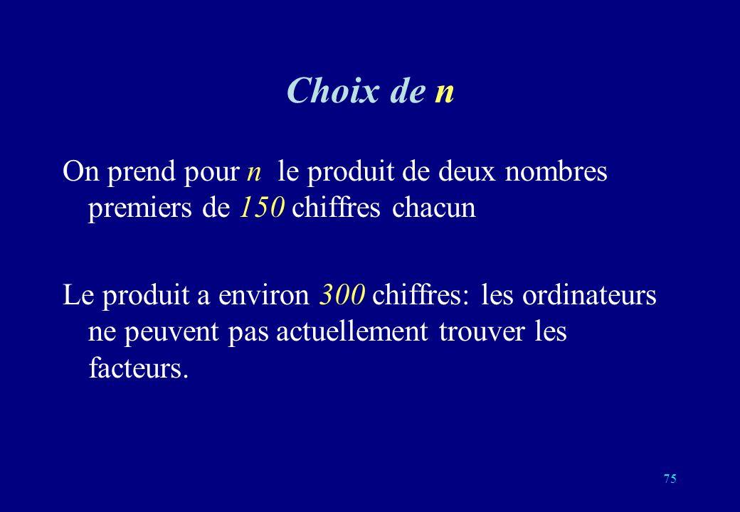 Choix de n On prend pour n le produit de deux nombres premiers de 150 chiffres chacun Le produit a environ 300 chiffres: les ordinateurs ne peuvent pas actuellement trouver les facteurs.