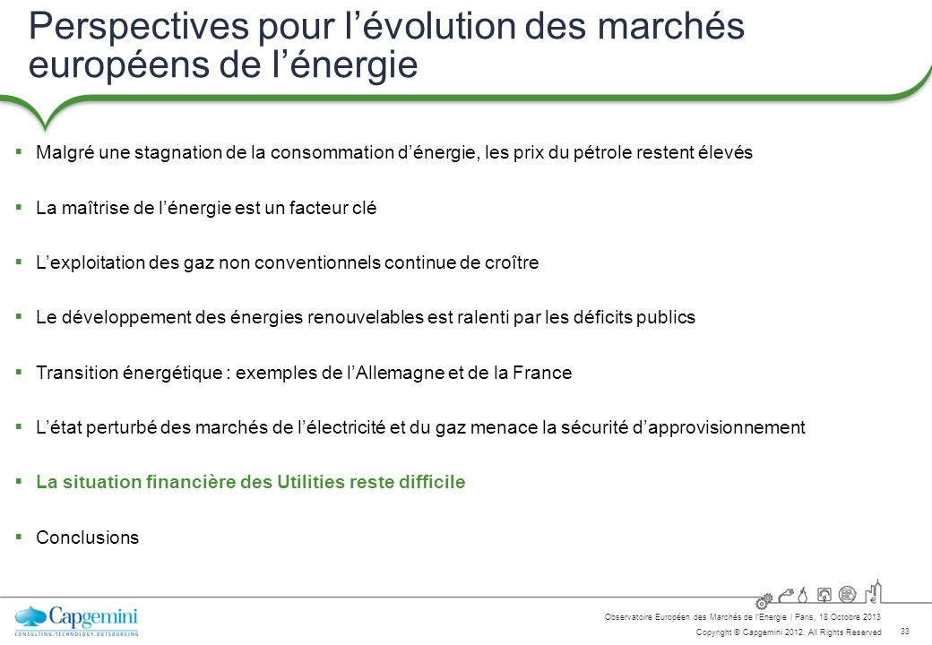 33 Copyright © Capgemini 2012. All Rights Reserved Observatoire Européen des Marchés de lEnergie   Paris, 18 Octobre 2013 Perspectives pour lévolution