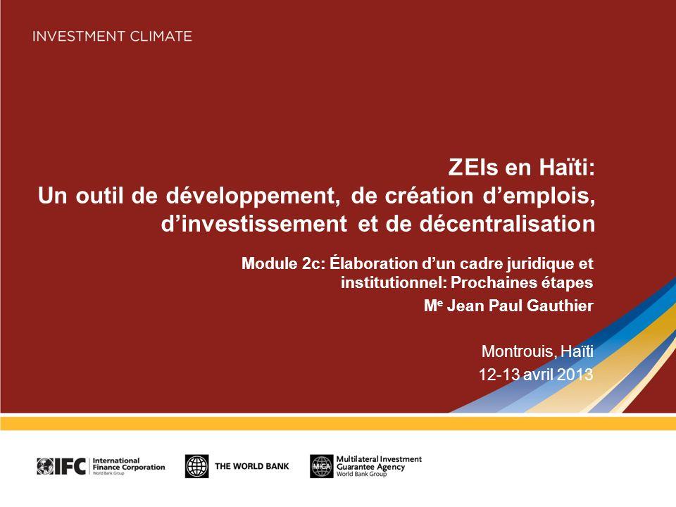 ZEIs en Haïti: Un outil de développement, de création demplois, dinvestissement et de décentralisation Module 2c: Élaboration dun cadre juridique et institutionnel: Prochaines étapes M e Jean Paul Gauthier Montrouis, Haïti 12-13 avril 2013