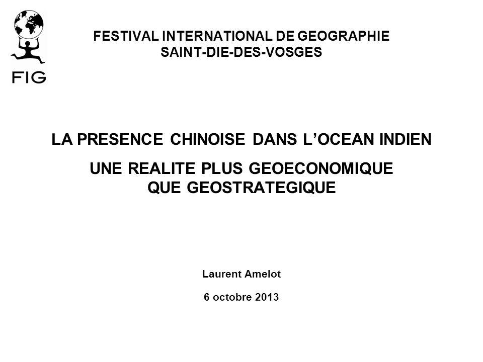 FESTIVAL INTERNATIONAL DE GEOGRAPHIE SAINT-DIE-DES-VOSGES LA PRESENCE CHINOISE DANS LOCEAN INDIEN UNE REALITE PLUS GEOECONOMIQUE QUE GEOSTRATEGIQUE Laurent Amelot 6 octobre 2013