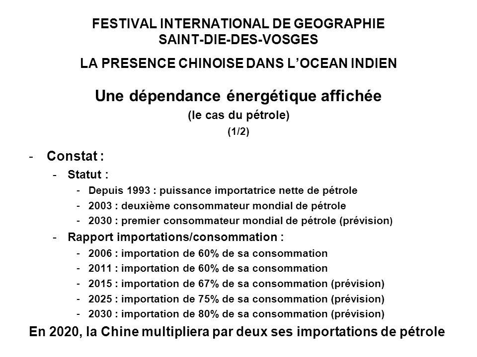 FESTIVAL INTERNATIONAL DE GEOGRAPHIE SAINT-DIE-DES-VOSGES LA PRESENCE CHINOISE DANS LOCEAN INDIEN Une dépendance énergétique affichée (le cas du pétrole) (1/2) -Constat : -Statut : -Depuis 1993 : puissance importatrice nette de pétrole -2003 : deuxième consommateur mondial de pétrole -2030 : premier consommateur mondial de pétrole (prévision ) -Rapport importations/consommation : -2006 : importation de 60% de sa consommation -2011 : importation de 60% de sa consommation -2015 : importation de 67% de sa consommation (prévision) -2025 : importation de 75% de sa consommation (prévision) -2030 : importation de 80% de sa consommation (prévision) En 2020, la Chine multipliera par deux ses importations de pétrole