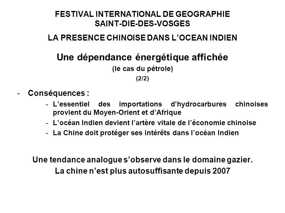 FESTIVAL INTERNATIONAL DE GEOGRAPHIE SAINT-DIE-DES-VOSGES LA PRESENCE CHINOISE DANS LOCEAN INDIEN Une dépendance énergétique affichée (le cas du pétrole) (2/2) -Conséquences : -Lessentiel des importations dhydrocarbures chinoises provient du Moyen-Orient et dAfrique -Locéan Indien devient lartère vitale de léconomie chinoise -La Chine doit protéger ses intérêts dans locéan Indien Une tendance analogue sobserve dans le domaine gazier.