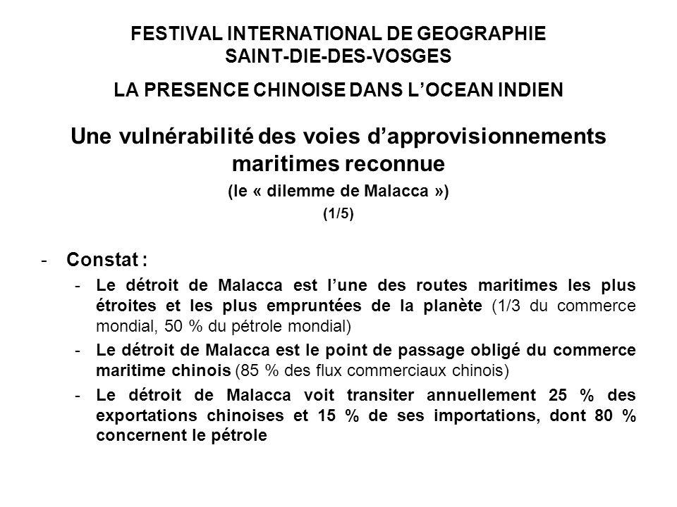 FESTIVAL INTERNATIONAL DE GEOGRAPHIE SAINT-DIE-DES-VOSGES LA PRESENCE CHINOISE DANS LOCEAN INDIEN Une vulnérabilité des voies dapprovisionnements maritimes reconnue (le « dilemme de Malacca ») (1/5) -Constat : -Le détroit de Malacca est lune des routes maritimes les plus étroites et les plus empruntées de la planète (1/3 du commerce mondial, 50 % du pétrole mondial) -Le détroit de Malacca est le point de passage obligé du commerce maritime chinois (85 % des flux commerciaux chinois) -Le détroit de Malacca voit transiter annuellement 25 % des exportations chinoises et 15 % de ses importations, dont 80 % concernent le pétrole