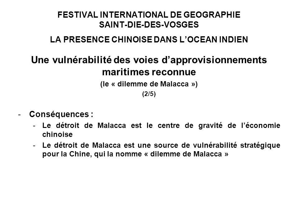 FESTIVAL INTERNATIONAL DE GEOGRAPHIE SAINT-DIE-DES-VOSGES LA PRESENCE CHINOISE DANS LOCEAN INDIEN Une vulnérabilité des voies dapprovisionnements maritimes reconnue (le « dilemme de Malacca ») (2/5) -Conséquences : -Le détroit de Malacca est le centre de gravité de léconomie chinoise -Le détroit de Malacca est une source de vulnérabilité stratégique pour la Chine, qui la nomme « dilemme de Malacca »