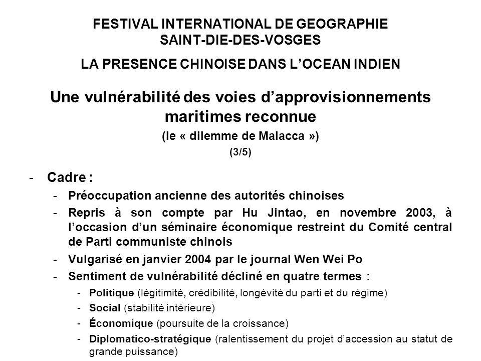 FESTIVAL INTERNATIONAL DE GEOGRAPHIE SAINT-DIE-DES-VOSGES LA PRESENCE CHINOISE DANS LOCEAN INDIEN Une vulnérabilité des voies dapprovisionnements maritimes reconnue (le « dilemme de Malacca ») (3/5) -Cadre : -Préoccupation ancienne des autorités chinoises -Repris à son compte par Hu Jintao, en novembre 2003, à loccasion dun séminaire économique restreint du Comité central de Parti communiste chinois -Vulgarisé en janvier 2004 par le journal Wen Wei Po -Sentiment de vulnérabilité décliné en quatre termes : -Politique (légitimité, crédibilité, longévité du parti et du régime) -Social (stabilité intérieure) -Économique (poursuite de la croissance) -Diplomatico-stratégique (ralentissement du projet daccession au statut de grande puissance)