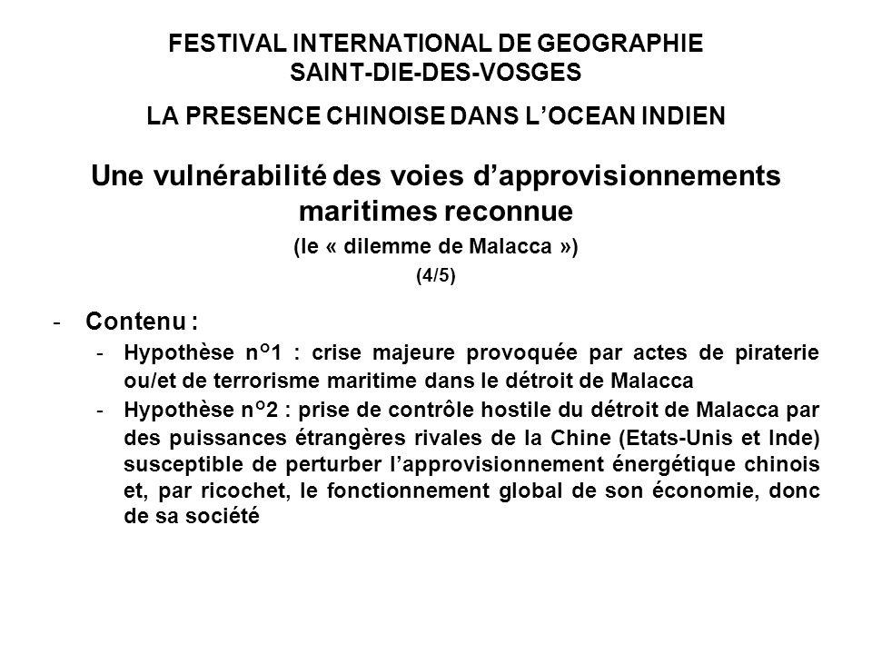 FESTIVAL INTERNATIONAL DE GEOGRAPHIE SAINT-DIE-DES-VOSGES LA PRESENCE CHINOISE DANS LOCEAN INDIEN Une vulnérabilité des voies dapprovisionnements maritimes reconnue (le « dilemme de Malacca ») (4/5) -Contenu : -Hypothèse n°1 : crise majeure provoquée par actes de piraterie ou/et de terrorisme maritime dans le détroit de Malacca -Hypothèse n°2 : prise de contrôle hostile du détroit de Malacca par des puissances étrangères rivales de la Chine (Etats-Unis et Inde) susceptible de perturber lapprovisionnement énergétique chinois et, par ricochet, le fonctionnement global de son économie, donc de sa société