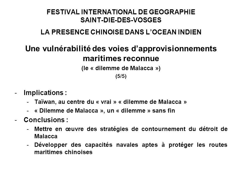 FESTIVAL INTERNATIONAL DE GEOGRAPHIE SAINT-DIE-DES-VOSGES LA PRESENCE CHINOISE DANS LOCEAN INDIEN Une vulnérabilité des voies dapprovisionnements maritimes reconnue (le « dilemme de Malacca ») (5/5) -Implications : -Taïwan, au centre du « vrai » « dilemme de Malacca » -« Dilemme de Malacca », un « dilemme » sans fin -Conclusions : -Mettre en œuvre des stratégies de contournement du détroit de Malacca -Développer des capacités navales aptes à protéger les routes maritimes chinoises
