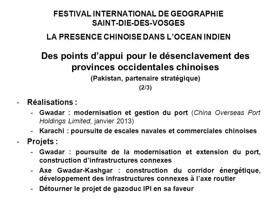 FESTIVAL INTERNATIONAL DE GEOGRAPHIE SAINT-DIE-DES-VOSGES LA PRESENCE CHINOISE DANS LOCEAN INDIEN Des points dappui pour le désenclavement des provinces occidentales chinoises (Pakistan, partenaire stratégique) (2/3) -Réalisations : -Gwadar : modernisation et gestion du port (China Overseas Port Holdings Limited, janvier 2013) -Karachi : poursuite de escales navales et commerciales chinoises -Projets : -Gwadar : poursuite de la modernisation et extension du port, construction dinfrastructures connexes -Axe Gwadar-Kashgar : construction du corridor énergétique, développement des infrastructures connexes à laxe routier -Détourner le projet de gazoduc IPI en sa faveur