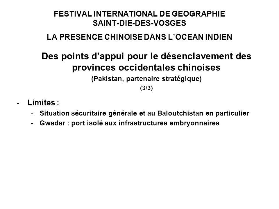 FESTIVAL INTERNATIONAL DE GEOGRAPHIE SAINT-DIE-DES-VOSGES LA PRESENCE CHINOISE DANS LOCEAN INDIEN Des points dappui pour le désenclavement des provinces occidentales chinoises (Pakistan, partenaire stratégique) (3/3) -Limites : -Situation sécuritaire générale et au Baloutchistan en particulier -Gwadar : port isolé aux infrastructures embryonnaires