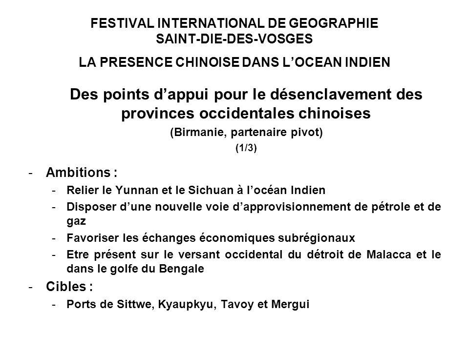 FESTIVAL INTERNATIONAL DE GEOGRAPHIE SAINT-DIE-DES-VOSGES LA PRESENCE CHINOISE DANS LOCEAN INDIEN Des points dappui pour le désenclavement des provinces occidentales chinoises (Birmanie, partenaire pivot) (1/3) -Ambitions : -Relier le Yunnan et le Sichuan à locéan Indien -Disposer dune nouvelle voie dapprovisionnement de pétrole et de gaz -Favoriser les échanges économiques subrégionaux -Etre présent sur le versant occidental du détroit de Malacca et le dans le golfe du Bengale -Cibles : -Ports de Sittwe, Kyaupkyu, Tavoy et Mergui