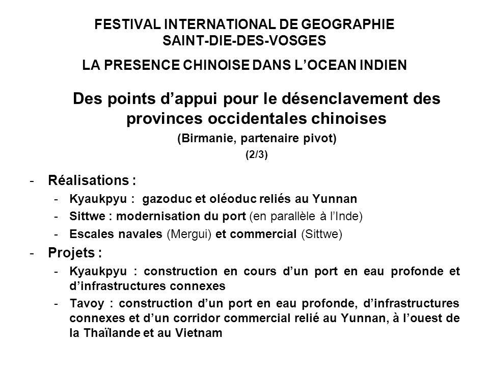 FESTIVAL INTERNATIONAL DE GEOGRAPHIE SAINT-DIE-DES-VOSGES LA PRESENCE CHINOISE DANS LOCEAN INDIEN Des points dappui pour le désenclavement des provinces occidentales chinoises (Birmanie, partenaire pivot) (2/3) -Réalisations : -Kyaukpyu : gazoduc et oléoduc reliés au Yunnan -Sittwe : modernisation du port (en parallèle à lInde) -Escales navales (Mergui) et commercial (Sittwe) -Projets : -Kyaukpyu : construction en cours dun port en eau profonde et dinfrastructures connexes -Tavoy : construction dun port en eau profonde, dinfrastructures connexes et dun corridor commercial relié au Yunnan, à louest de la Thaïlande et au Vietnam