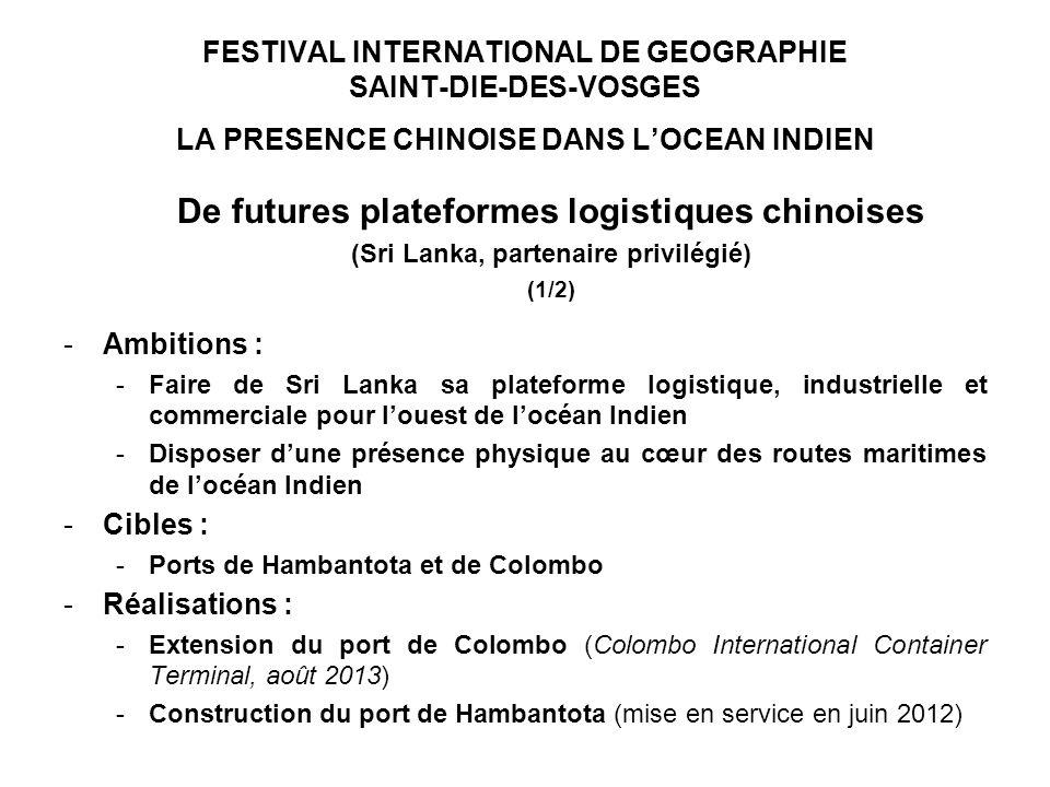 FESTIVAL INTERNATIONAL DE GEOGRAPHIE SAINT-DIE-DES-VOSGES LA PRESENCE CHINOISE DANS LOCEAN INDIEN De futures plateformes logistiques chinoises (Sri Lanka, partenaire privilégié) (1/2) -Ambitions : -Faire de Sri Lanka sa plateforme logistique, industrielle et commerciale pour louest de locéan Indien -Disposer dune présence physique au cœur des routes maritimes de locéan Indien -Cibles : -Ports de Hambantota et de Colombo -Réalisations : -Extension du port de Colombo (Colombo International Container Terminal, août 2013) -Construction du port de Hambantota (mise en service en juin 2012)