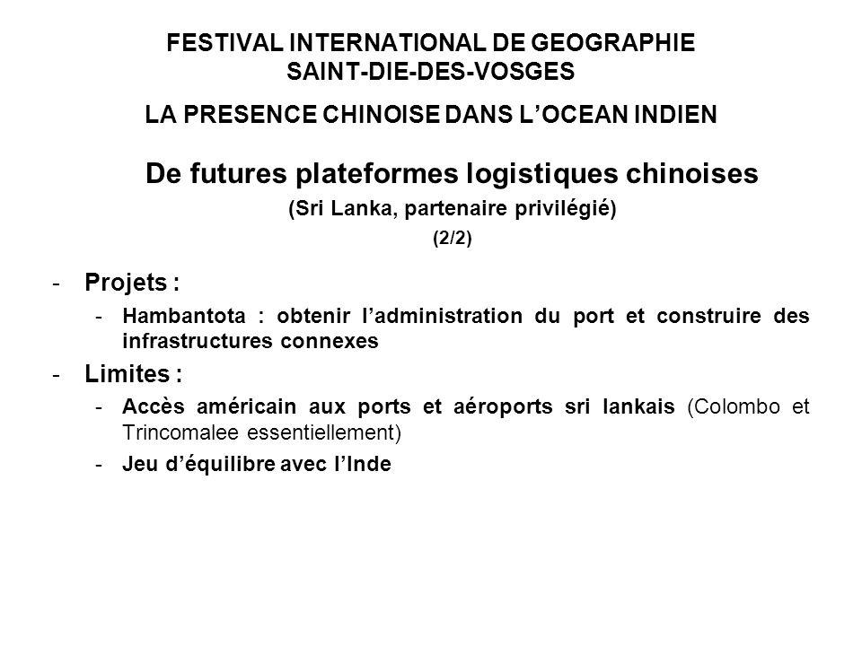 FESTIVAL INTERNATIONAL DE GEOGRAPHIE SAINT-DIE-DES-VOSGES LA PRESENCE CHINOISE DANS LOCEAN INDIEN De futures plateformes logistiques chinoises (Sri Lanka, partenaire privilégié) (2/2) -Projets : -Hambantota : obtenir ladministration du port et construire des infrastructures connexes -Limites : -Accès américain aux ports et aéroports sri lankais (Colombo et Trincomalee essentiellement) -Jeu déquilibre avec lInde