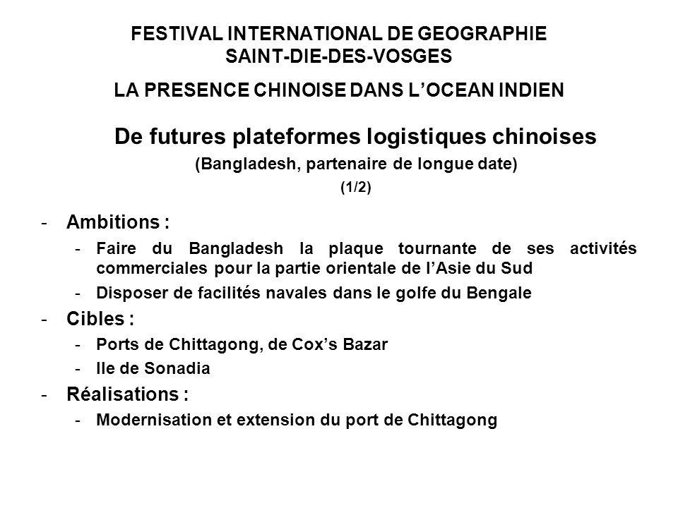 FESTIVAL INTERNATIONAL DE GEOGRAPHIE SAINT-DIE-DES-VOSGES LA PRESENCE CHINOISE DANS LOCEAN INDIEN De futures plateformes logistiques chinoises (Bangladesh, partenaire de longue date) (1/2) -Ambitions : -Faire du Bangladesh la plaque tournante de ses activités commerciales pour la partie orientale de lAsie du Sud -Disposer de facilités navales dans le golfe du Bengale -Cibles : -Ports de Chittagong, de Coxs Bazar -Ile de Sonadia -Réalisations : -Modernisation et extension du port de Chittagong