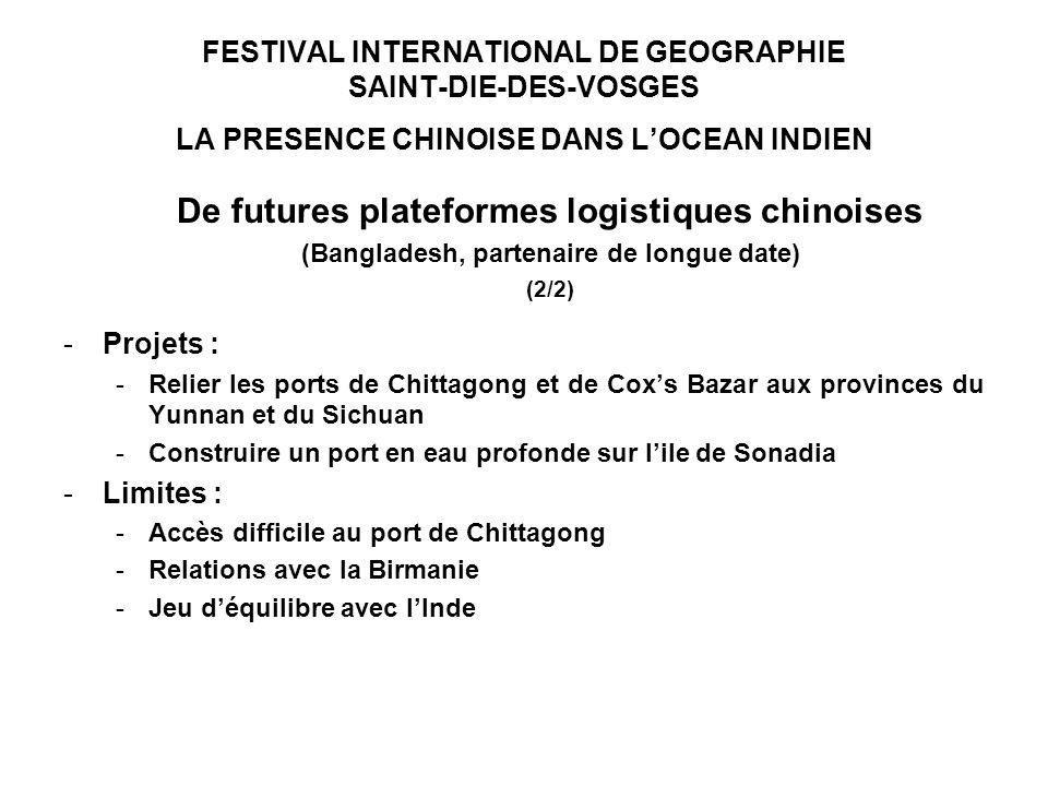 FESTIVAL INTERNATIONAL DE GEOGRAPHIE SAINT-DIE-DES-VOSGES LA PRESENCE CHINOISE DANS LOCEAN INDIEN De futures plateformes logistiques chinoises (Bangladesh, partenaire de longue date) (2/2) -Projets : -Relier les ports de Chittagong et de Coxs Bazar aux provinces du Yunnan et du Sichuan -Construire un port en eau profonde sur lile de Sonadia -Limites : -Accès difficile au port de Chittagong -Relations avec la Birmanie -Jeu déquilibre avec lInde