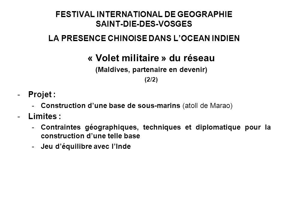 FESTIVAL INTERNATIONAL DE GEOGRAPHIE SAINT-DIE-DES-VOSGES LA PRESENCE CHINOISE DANS LOCEAN INDIEN « Volet militaire » du réseau (Maldives, partenaire en devenir) (2/2) -Projet : -Construction dune base de sous-marins (atoll de Marao) -Limites : -Contraintes géographiques, techniques et diplomatique pour la construction dune telle base -Jeu déquilibre avec lInde