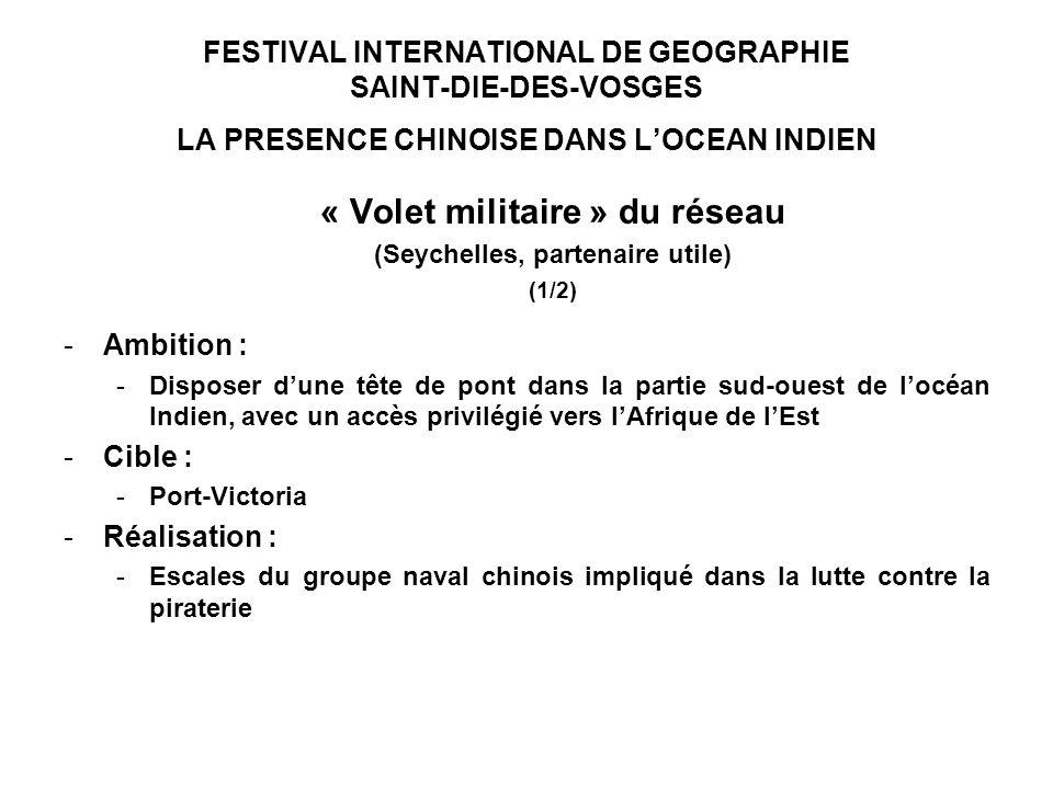 FESTIVAL INTERNATIONAL DE GEOGRAPHIE SAINT-DIE-DES-VOSGES LA PRESENCE CHINOISE DANS LOCEAN INDIEN « Volet militaire » du réseau (Seychelles, partenaire utile) (1/2) -Ambition : -Disposer dune tête de pont dans la partie sud-ouest de locéan Indien, avec un accès privilégié vers lAfrique de lEst -Cible : -Port-Victoria -Réalisation : -Escales du groupe naval chinois impliqué dans la lutte contre la piraterie