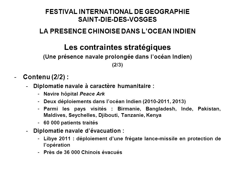 FESTIVAL INTERNATIONAL DE GEOGRAPHIE SAINT-DIE-DES-VOSGES LA PRESENCE CHINOISE DANS LOCEAN INDIEN Les contraintes stratégiques (Une présence navale prolongée dans locéan Indien) (2/3) -Contenu (2/2) : -Diplomatie navale à caractère humanitaire : -Navire hôpital Peace Ark -Deux déploiements dans locéan Indien (2010-2011, 2013) -Parmi les pays visités : Birmanie, Bangladesh, Inde, Pakistan, Maldives, Seychelles, Djibouti, Tanzanie, Kenya -60 000 patients traités -Diplomatie navale dévacuation : -Libye 2011 : déploiement dune frégate lance-missile en protection de lopération -Près de 36 000 Chinois évacués