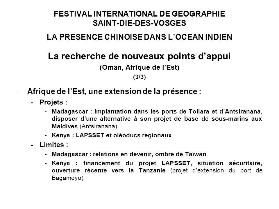 FESTIVAL INTERNATIONAL DE GEOGRAPHIE SAINT-DIE-DES-VOSGES LA PRESENCE CHINOISE DANS LOCEAN INDIEN La recherche de nouveaux points dappui (Oman, Afrique de lEst) (3/3) -Afrique de lEst, une extension de la présence : -Projets : -Madagascar : implantation dans les ports de Toliara et dAntsiranana, disposer dune alternative à son projet de base de sous-marins aux Maldives (Antsiranana) -Kenya : LAPSSET et oléoducs régionaux -Limites : -Madagascar : relations en devenir, ombre de Taïwan -Kenya : financement du projet LAPSSET, situation sécuritaire, ouverture récente vers la Tanzanie (projet dextension du port de Bagamoyo)