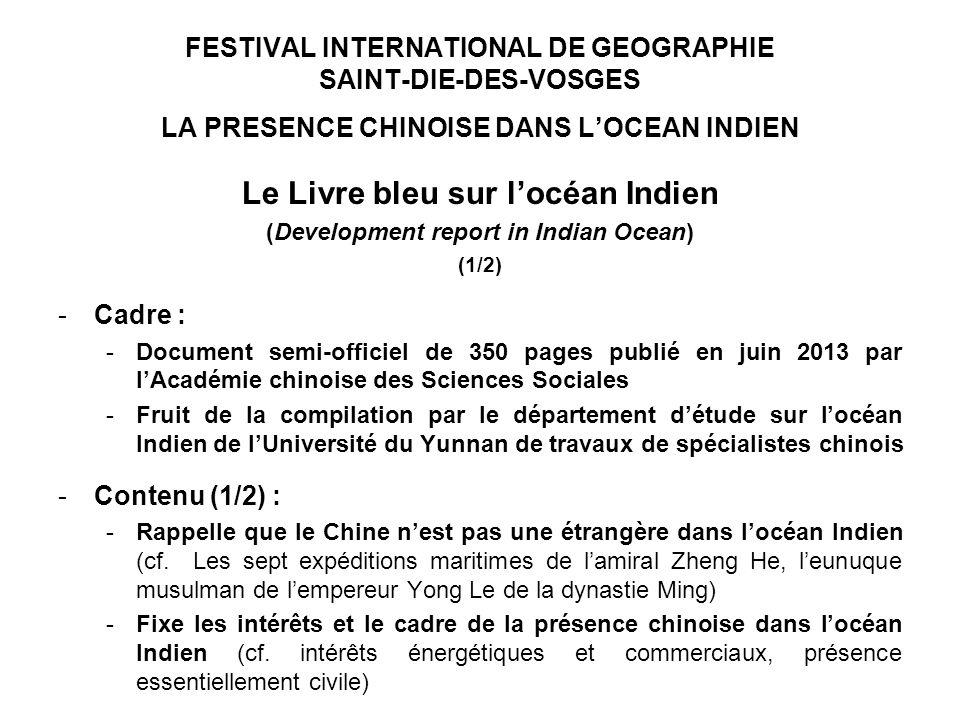 FESTIVAL INTERNATIONAL DE GEOGRAPHIE SAINT-DIE-DES-VOSGES LA PRESENCE CHINOISE DANS LOCEAN INDIEN Le Livre bleu sur locéan Indien (Development report in Indian Ocean) (1/2) -Cadre : -Document semi-officiel de 350 pages publié en juin 2013 par lAcadémie chinoise des Sciences Sociales -Fruit de la compilation par le département détude sur locéan Indien de lUniversité du Yunnan de travaux de spécialistes chinois -Contenu (1/2) : -Rappelle que le Chine nest pas une étrangère dans locéan Indien (cf.