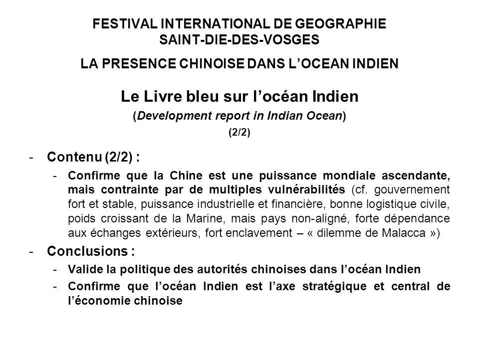 FESTIVAL INTERNATIONAL DE GEOGRAPHIE SAINT-DIE-DES-VOSGES LA PRESENCE CHINOISE DANS LOCEAN INDIEN Le Livre bleu sur locéan Indien (Development report in Indian Ocean) (2/2) -Contenu (2/2) : -Confirme que la Chine est une puissance mondiale ascendante, mais contrainte par de multiples vulnérabilités (cf.