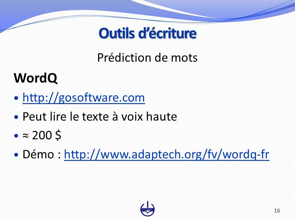 Prédiction de mots WordQ http://gosoftware.com Peut lire le texte à voix haute 200 $ Démo : http://www.adaptech.org/fv/wordq-frhttp://www.adaptech.org/fv/wordq-fr Outils décriture 16