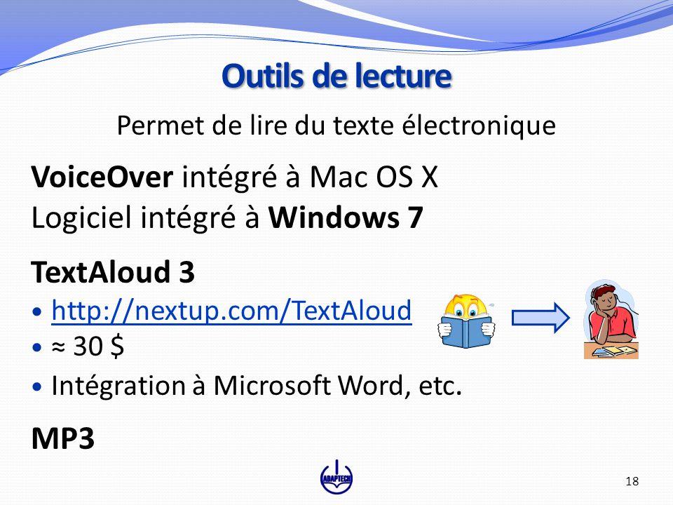 Permet de lire du texte électronique VoiceOver intégré à Mac OS X Logiciel intégré à Windows 7 TextAloud 3 http://nextup.com/TextAloud 30 $ Intégration à Microsoft Word, etc.