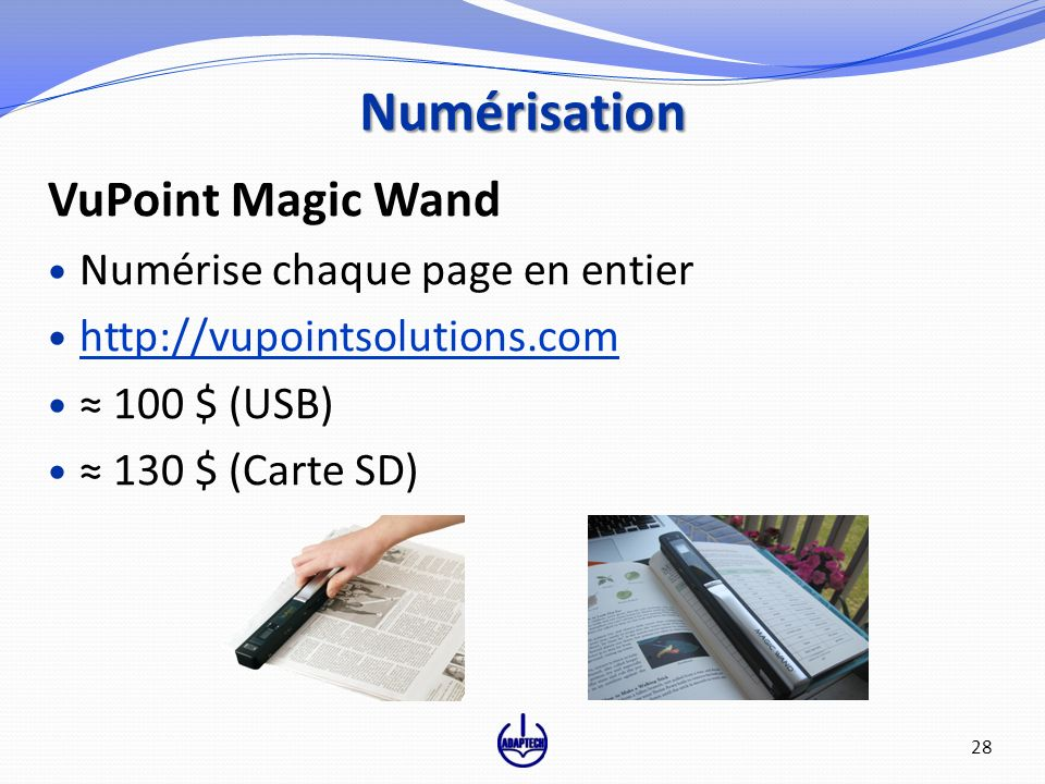 VuPoint Magic Wand Numérise chaque page en entier http://vupointsolutions.com 100 $ (USB) 130 $ (Carte SD) Numérisation 28