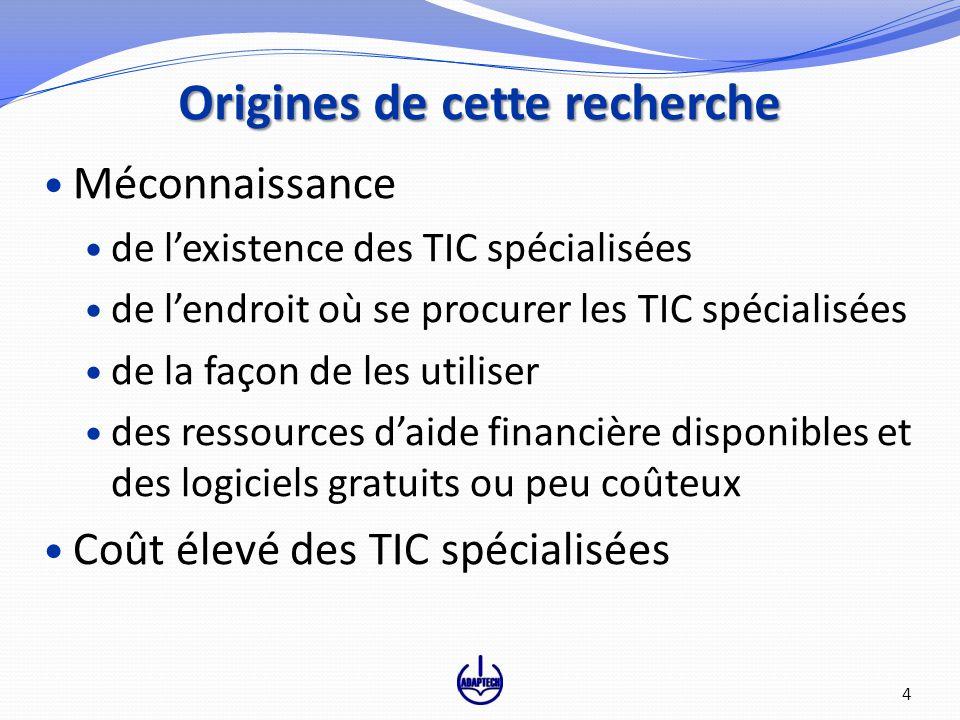 Origines de cette recherche Méconnaissance de lexistence des TIC spécialisées de lendroit où se procurer les TIC spécialisées de la façon de les utiliser des ressources daide financière disponibles et des logiciels gratuits ou peu coûteux Coût élevé des TIC spécialisées 4
