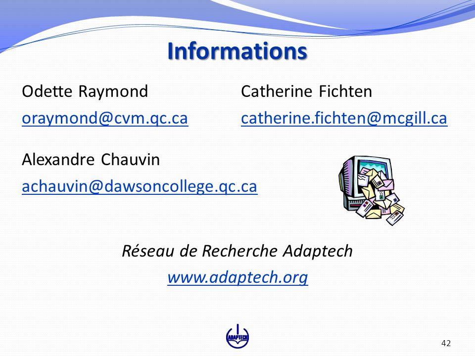 Informations Odette Raymond Catherine Fichten oraymond@cvm.qc.caoraymond@cvm.qc.ca catherine.fichten@mcgill.cacatherine.fichten@mcgill.ca Alexandre Chauvin achauvin@dawsoncollege.qc.ca Réseau de Recherche Adaptech www.adaptech.org 42