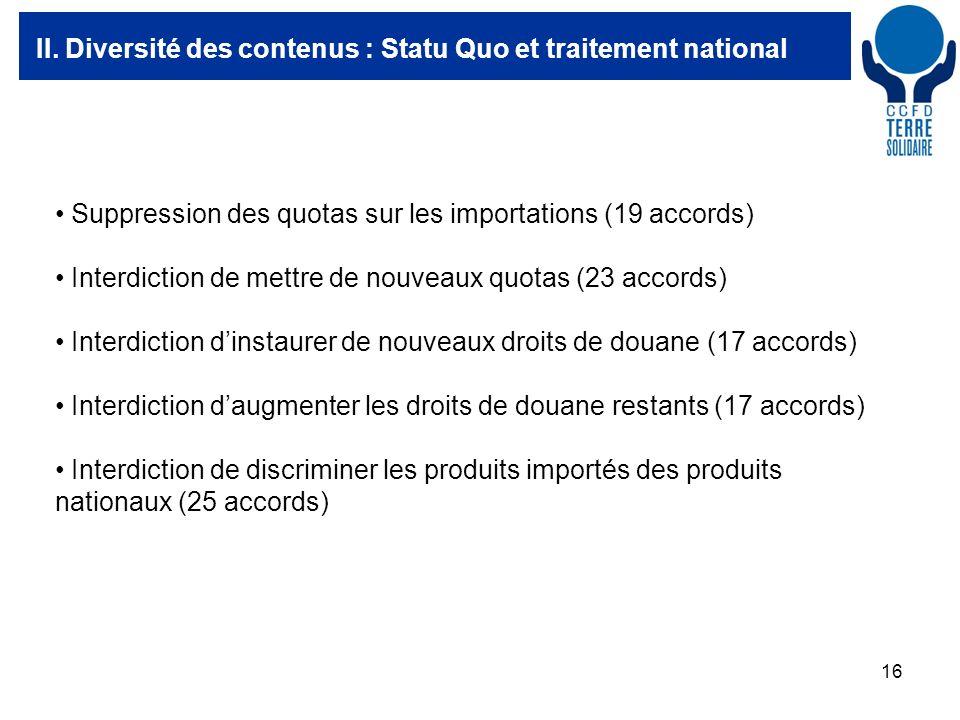 16 II. Diversité des contenus : Statu Quo et traitement national Suppression des quotas sur les importations (19 accords) Interdiction de mettre de no