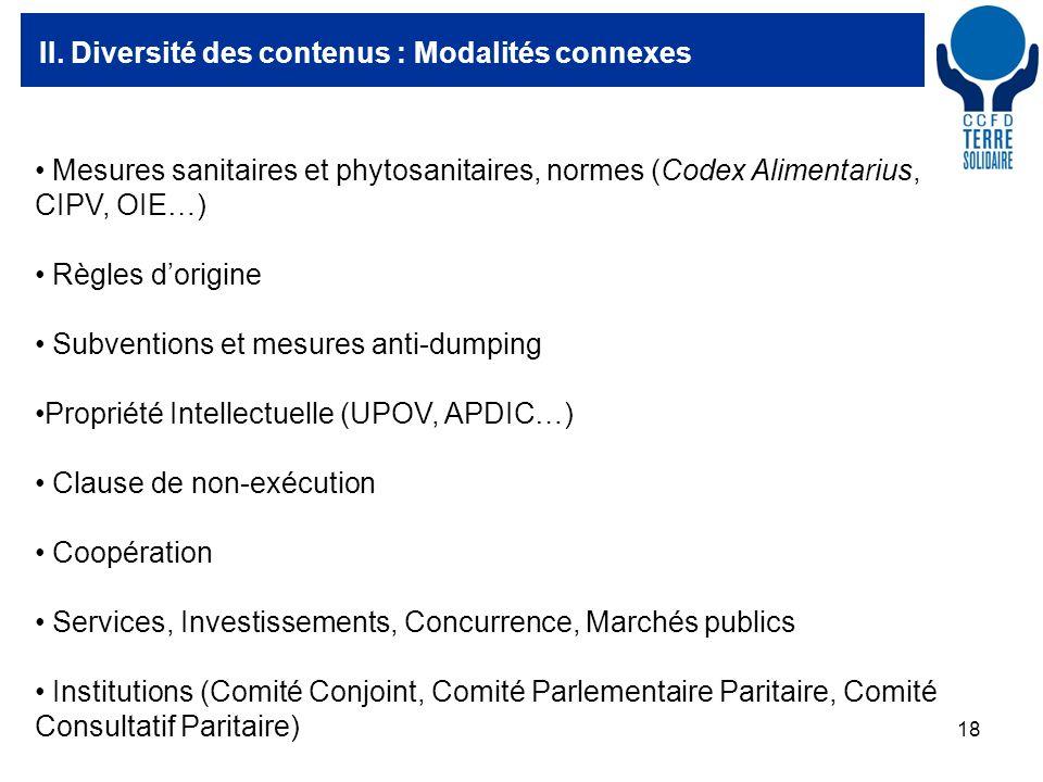 18 II. Diversité des contenus : Modalités connexes Mesures sanitaires et phytosanitaires, normes (Codex Alimentarius, CIPV, OIE…) Règles dorigine Subv