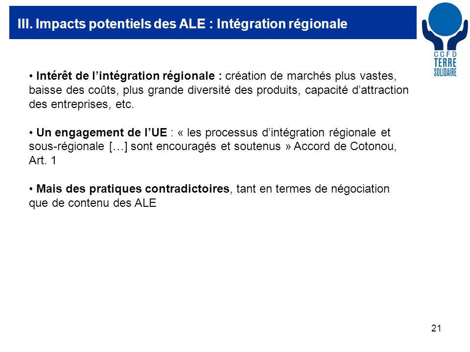 21 III. Impacts potentiels des ALE : Intégration régionale Intérêt de lintégration régionale : création de marchés plus vastes, baisse des coûts, plus