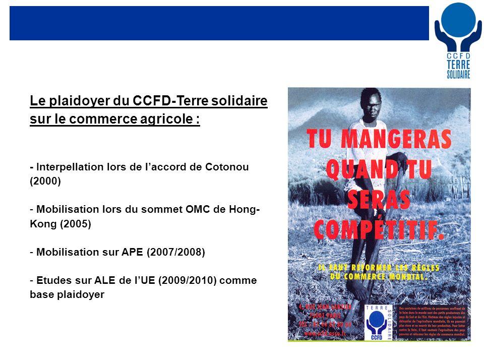 3 Le plaidoyer du CCFD-Terre solidaire sur le commerce agricole : - Interpellation lors de laccord de Cotonou (2000) - Mobilisation lors du sommet OMC de Hong- Kong (2005) - Mobilisation sur APE (2007/2008) - Etudes sur ALE de lUE (2009/2010) comme base plaidoyer