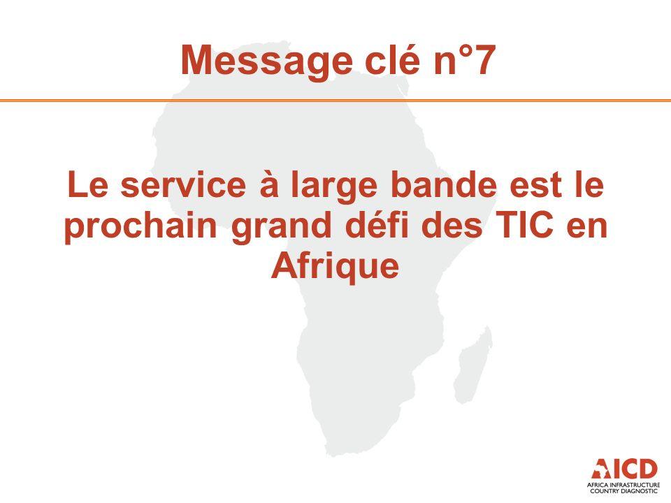Message clé n°7 Le service à large bande est le prochain grand défi des TIC en Afrique